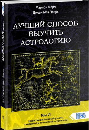 ЛУЧШИЙ СПОСОБ ВЫУЧИТЬ АСТРОЛОГИЮ Том VI. Единственный способ узнать о хорарной и элективной астрологии